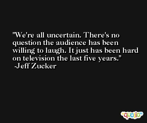 We're all uncertain. There's no question the audience has been willing to laugh. It just has been hard on television the last five years. -Jeff Zucker