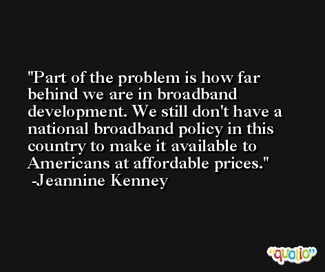 Part of the problem is how far behind we are in broadband development. We still don't have a national broadband policy in this country to make it available to Americans at affordable prices. -Jeannine Kenney