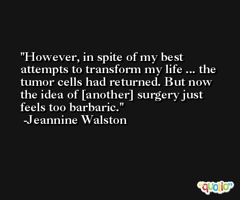 However, in spite of my best attempts to transform my life ... the tumor cells had returned. But now the idea of [another] surgery just feels too barbaric. -Jeannine Walston