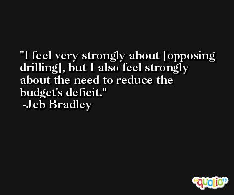 I feel very strongly about [opposing drilling], but I also feel strongly about the need to reduce the budget's deficit. -Jeb Bradley