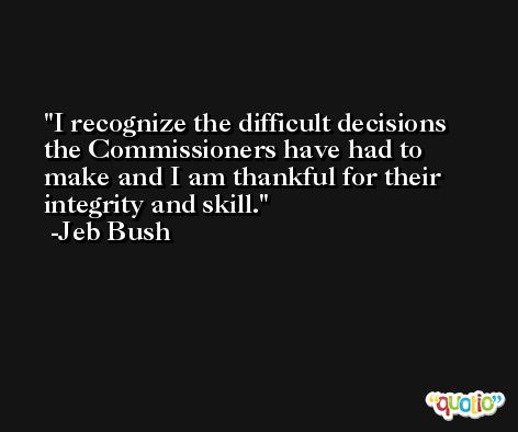 I recognize the difficult decisions the Commissioners have had to make and I am thankful for their integrity and skill. -Jeb Bush