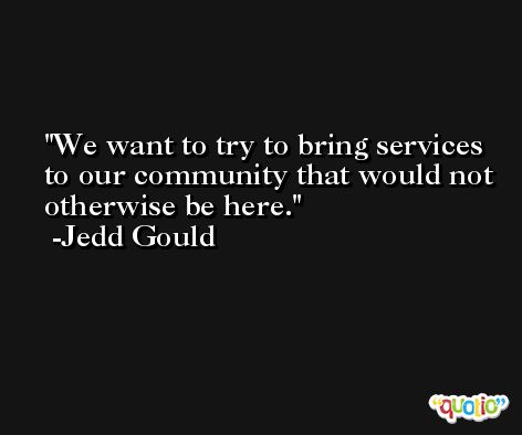 We want to try to bring services to our community that would not otherwise be here. -Jedd Gould