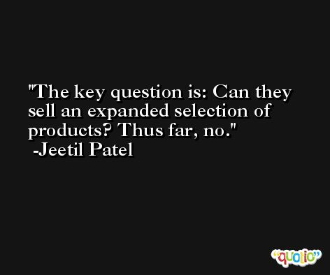 The key question is: Can they sell an expanded selection of products? Thus far, no. -Jeetil Patel