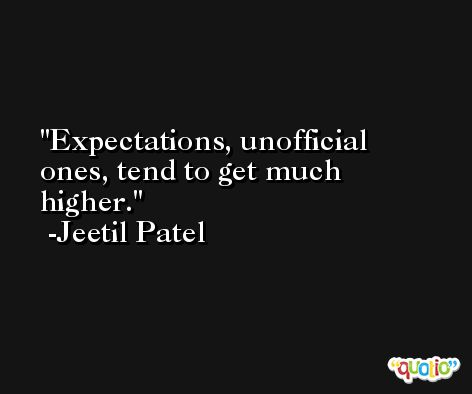 Expectations, unofficial ones, tend to get much higher. -Jeetil Patel