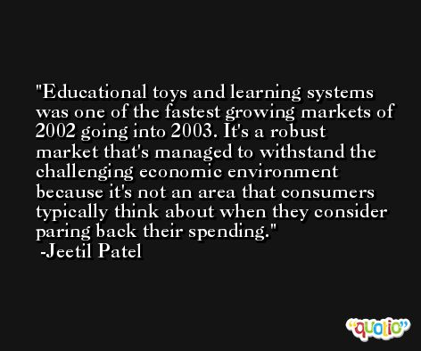 Educational toys and learning systems was one of the fastest growing markets of 2002 going into 2003. It's a robust market that's managed to withstand the challenging economic environment because it's not an area that consumers typically think about when they consider paring back their spending. -Jeetil Patel