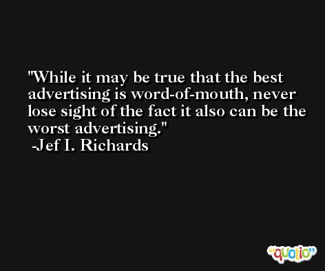 While it may be true that the best advertising is word-of-mouth, never lose sight of the fact it also can be the worst advertising. -Jef I. Richards