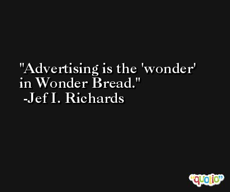 Advertising is the 'wonder' in Wonder Bread. -Jef I. Richards