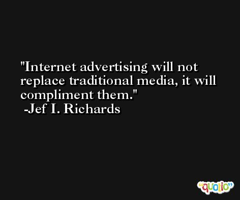 Internet advertising will not replace traditional media, it will compliment them. -Jef I. Richards