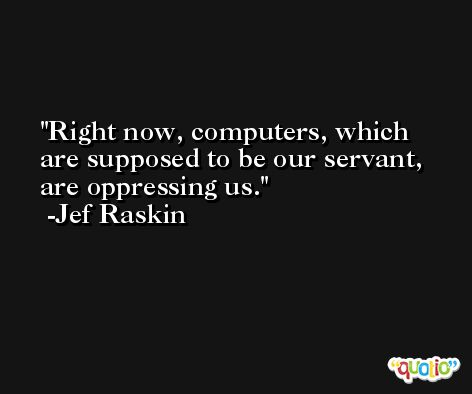 Right now, computers, which are supposed to be our servant, are oppressing us. -Jef Raskin