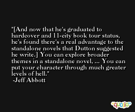 [And now that he's graduated to hardcover and 11-city book tour status, he's found there's a real advantage to the standalone novels that Dutton suggested he write.] You can explore broader themes in a standalone novel, ... You can put your character through much greater levels of hell. -Jeff Abbott