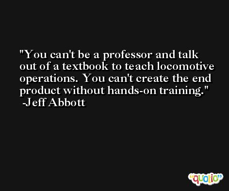You can't be a professor and talk out of a textbook to teach locomotive operations. You can't create the end product without hands-on training. -Jeff Abbott