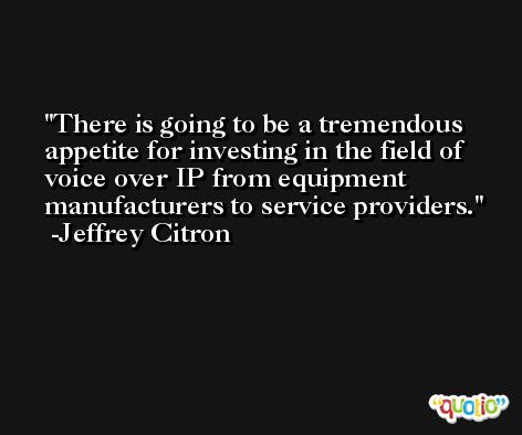 There is going to be a tremendous appetite for investing in the field of voice over IP from equipment manufacturers to service providers. -Jeffrey Citron