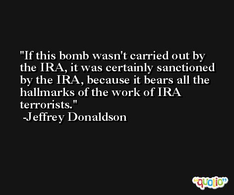 If this bomb wasn't carried out by the IRA, it was certainly sanctioned by the IRA, because it bears all the hallmarks of the work of IRA terrorists. -Jeffrey Donaldson