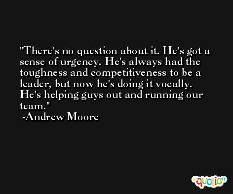 There's no question about it. He's got a sense of urgency. He's always had the toughness and competitiveness to be a leader, but now he's doing it vocally. He's helping guys out and running our team. -Andrew Moore