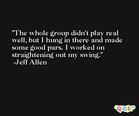 The whole group didn't play real well, but I hung in there and made some good pars. I worked on straightening out my swing. -Jeff Allen