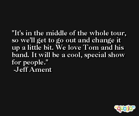 It's in the middle of the whole tour, so we'll get to go out and change it up a little bit. We love Tom and his band. It will be a cool, special show for people. -Jeff Ament