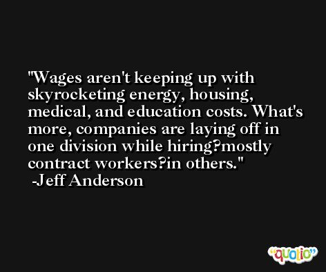 Wages aren't keeping up with skyrocketing energy, housing, medical, and education costs. What's more, companies are laying off in one division while hiring?mostly contract workers?in others. -Jeff Anderson