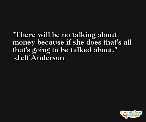 There will be no talking about money because if she does that's all that's going to be talked about. -Jeff Anderson