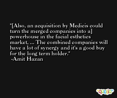 [Also, an acquisition by Medicis could turn the merged companies into a] powerhouse in the facial esthetics market, ... The combined companies will have a lot of synergy and it's a good buy for the long term holder. -Amit Hazan