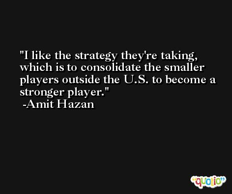 I like the strategy they're taking, which is to consolidate the smaller players outside the U.S. to become a stronger player. -Amit Hazan