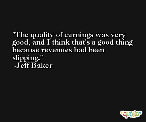The quality of earnings was very good, and I think that's a good thing because revenues had been slipping. -Jeff Baker