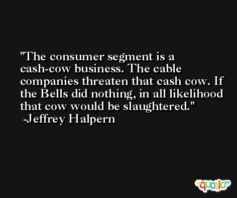 The consumer segment is a cash-cow business. The cable companies threaten that cash cow. If the Bells did nothing, in all likelihood that cow would be slaughtered. -Jeffrey Halpern