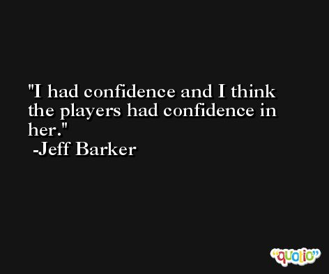 I had confidence and I think the players had confidence in her. -Jeff Barker