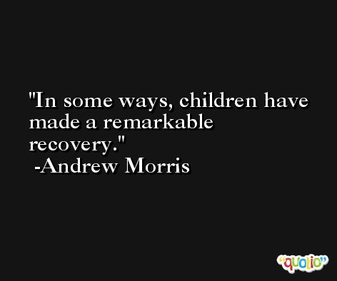In some ways, children have made a remarkable recovery. -Andrew Morris
