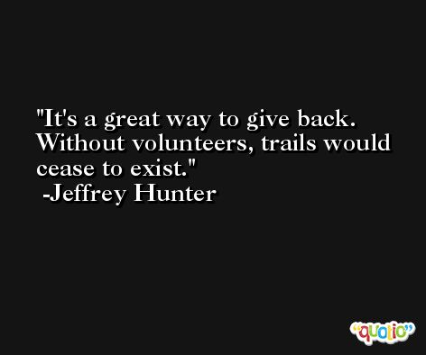 It's a great way to give back. Without volunteers, trails would cease to exist. -Jeffrey Hunter