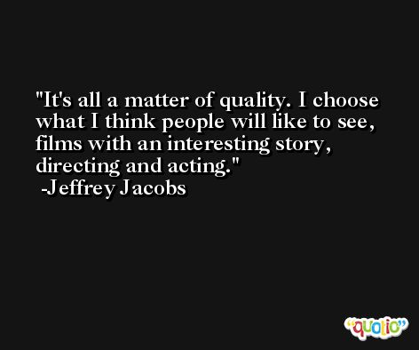 It's all a matter of quality. I choose what I think people will like to see, films with an interesting story, directing and acting. -Jeffrey Jacobs