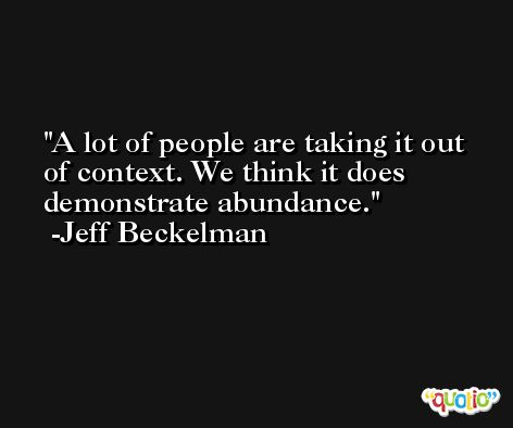 A lot of people are taking it out of context. We think it does demonstrate abundance. -Jeff Beckelman