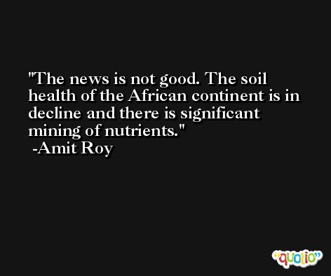 The news is not good. The soil health of the African continent is in decline and there is significant mining of nutrients. -Amit Roy