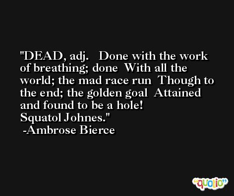 DEAD, adj.   Done with the work of breathing; done  With all the world; the mad race run  Though to the end; the golden goal  Attained and found to be a hole!               Squatol Johnes. -Ambrose Bierce