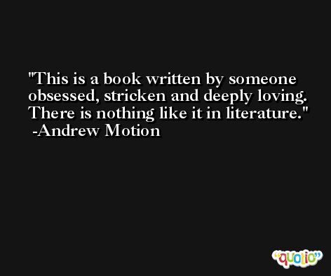 This is a book written by someone obsessed, stricken and deeply loving. There is nothing like it in literature. -Andrew Motion