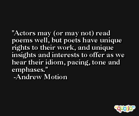 Actors may (or may not) read poems well, but poets have unique rights to their work, and unique insights and interests to offer as we hear their idiom, pacing, tone and emphases. -Andrew Motion