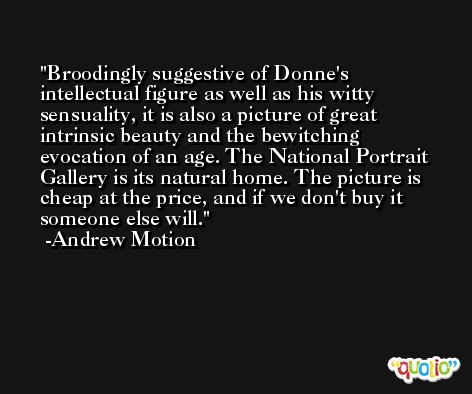 Broodingly suggestive of Donne's intellectual figure as well as his witty sensuality, it is also a picture of great intrinsic beauty and the bewitching evocation of an age. The National Portrait Gallery is its natural home. The picture is cheap at the price, and if we don't buy it someone else will. -Andrew Motion