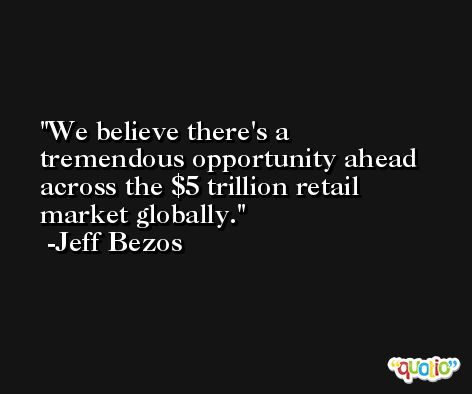 We believe there's a tremendous opportunity ahead across the $5 trillion retail market globally. -Jeff Bezos