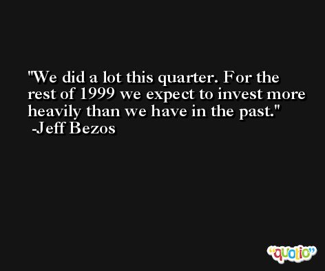 We did a lot this quarter. For the rest of 1999 we expect to invest more heavily than we have in the past. -Jeff Bezos