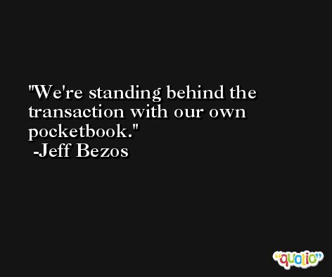 We're standing behind the transaction with our own pocketbook. -Jeff Bezos