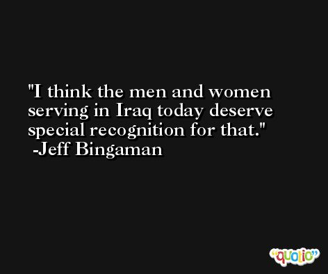 I think the men and women serving in Iraq today deserve special recognition for that. -Jeff Bingaman