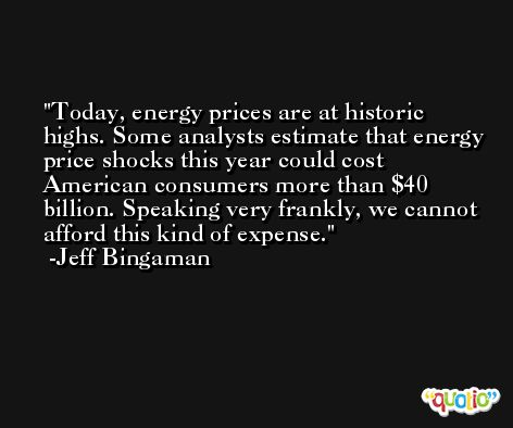 Today, energy prices are at historic highs. Some analysts estimate that energy price shocks this year could cost American consumers more than $40 billion. Speaking very frankly, we cannot afford this kind of expense. -Jeff Bingaman