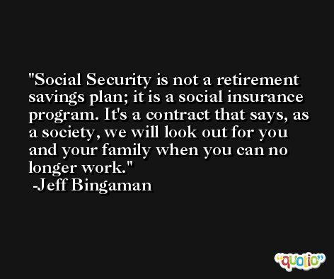 Social Security is not a retirement savings plan; it is a social insurance program. It's a contract that says, as a society, we will look out for you and your family when you can no longer work. -Jeff Bingaman