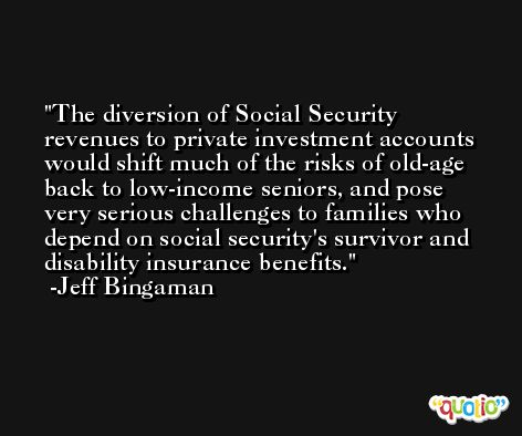 The diversion of Social Security revenues to private investment accounts would shift much of the risks of old-age back to low-income seniors, and pose very serious challenges to families who depend on social security's survivor and disability insurance benefits. -Jeff Bingaman