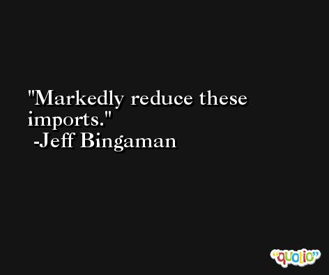 Markedly reduce these imports. -Jeff Bingaman