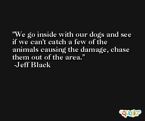 We go inside with our dogs and see if we can't catch a few of the animals causing the damage, chase them out of the area. -Jeff Black