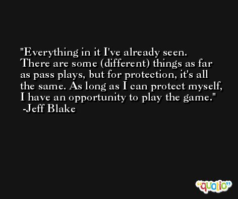 Everything in it I've already seen. There are some (different) things as far as pass plays, but for protection, it's all the same. As long as I can protect myself, I have an opportunity to play the game. -Jeff Blake