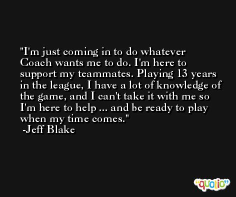 I'm just coming in to do whatever Coach wants me to do. I'm here to support my teammates. Playing 13 years in the league, I have a lot of knowledge of the game, and I can't take it with me so I'm here to help ... and be ready to play when my time comes. -Jeff Blake