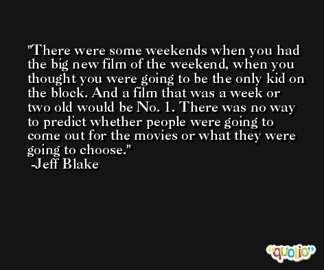 There were some weekends when you had the big new film of the weekend, when you thought you were going to be the only kid on the block. And a film that was a week or two old would be No. 1. There was no way to predict whether people were going to come out for the movies or what they were going to choose. -Jeff Blake