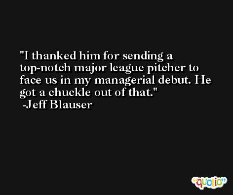 I thanked him for sending a top-notch major league pitcher to face us in my managerial debut. He got a chuckle out of that. -Jeff Blauser