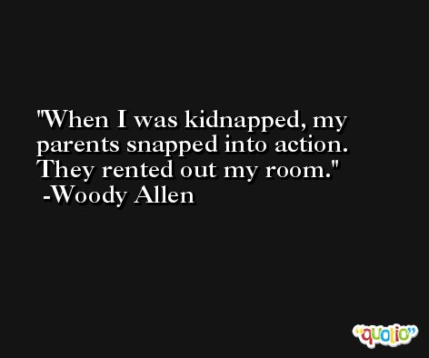 When I was kidnapped, my parents snapped into action. They rented out my room. -Woody Allen